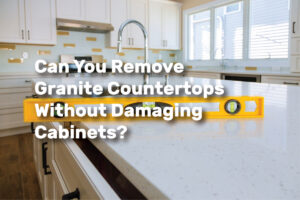 Can You Remove Granite Countertops Without Damaging Cabinets? realestateke