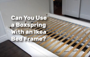 Can You Use a Boxspring With an Ikea Bed Frame? realestateke